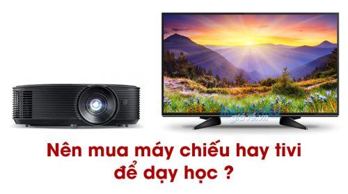 Nên mua máy chiếu hay tivi để dạy học